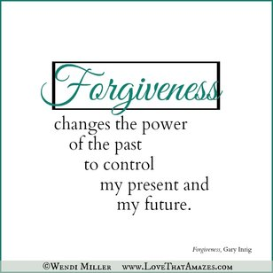 Forgiveness changes the power of the past to control my present of my future.