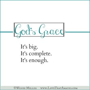 God's grace. It's big. It's complete. It's enough.